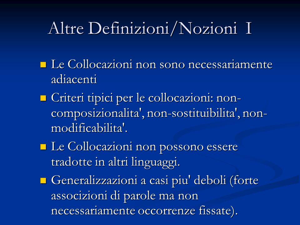 Altre Definizioni/Nozioni I Le Collocazioni non sono necessariamente adiacenti Le Collocazioni non sono necessariamente adiacenti Criteri tipici per le collocazioni: non- composizionalita , non-sostituibilita , non- modificabilita .