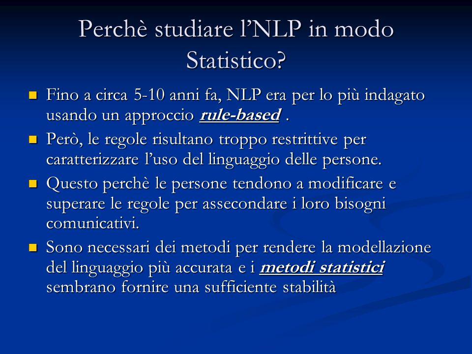Perchè studiare l'NLP in modo Statistico? Fino a circa 5-10 anni fa, NLP era per lo più indagato usando un approccio rule-based. Fino a circa 5-10 ann