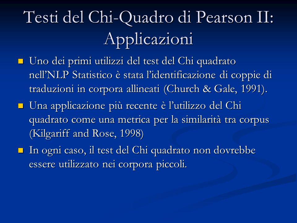 Testi del Chi-Quadro di Pearson II: Applicazioni Uno dei primi utilizzi del test del Chi quadrato nell'NLP Statistico è stata l'identificazione di coppie di traduzioni in corpora allineati (Church & Gale, 1991).
