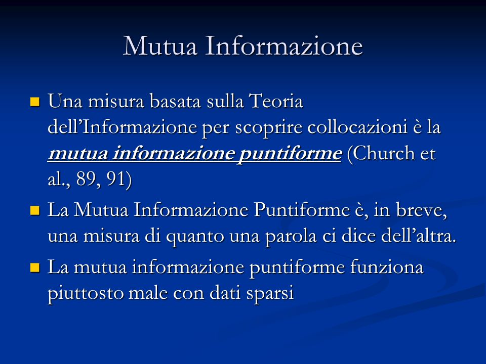 Mutua Informazione Una misura basata sulla Teoria dell'Informazione per scoprire collocazioni è la mutua informazione puntiforme (Church et al., 89, 9