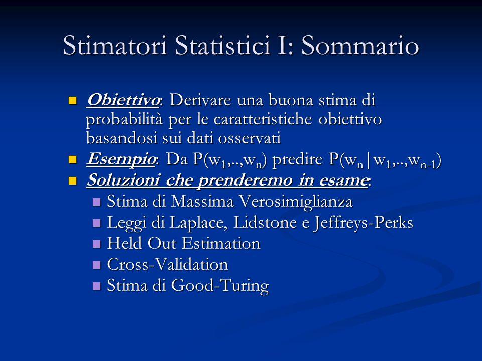 Stimatori Statistici I: Sommario Obiettivo: Derivare una buona stima di probabilità per le caratteristiche obiettivo basandosi sui dati osservati Obiettivo: Derivare una buona stima di probabilità per le caratteristiche obiettivo basandosi sui dati osservati Esempio: Da P(w 1,..,w n ) predire P(w n |w 1,..,w n-1 ) Esempio: Da P(w 1,..,w n ) predire P(w n |w 1,..,w n-1 ) Soluzioni che prenderemo in esame: Soluzioni che prenderemo in esame: Stima di Massima Verosimiglianza Stima di Massima Verosimiglianza Leggi di Laplace, Lidstone e Jeffreys-Perks Leggi di Laplace, Lidstone e Jeffreys-Perks Held Out Estimation Held Out Estimation Cross-Validation Cross-Validation Stima di Good-Turing Stima di Good-Turing