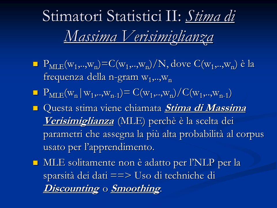 Stimatori Statistici II: Stima di Massima Verisimiglianza P MLE (w 1,..,w n )=C(w 1,..,w n )/N, dove C(w 1,..,w n ) è la frequenza della n-gram w 1,..,w n P MLE (w 1,..,w n )=C(w 1,..,w n )/N, dove C(w 1,..,w n ) è la frequenza della n-gram w 1,..,w n P MLE (w n |w 1,..,w n-1 )= C(w 1,..,w n )/C(w 1,..,w n-1 ) P MLE (w n |w 1,..,w n-1 )= C(w 1,..,w n )/C(w 1,..,w n-1 ) Questa stima viene chiamata Stima di Massima Verisimiglianza (MLE) perchè è la scelta dei parametri che assegna la più alta probabilità al corpus usato per l'apprendimento.