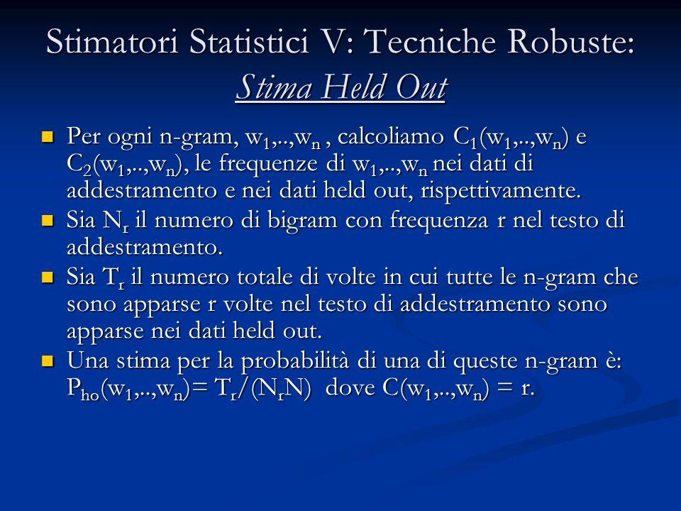 Stimatori Statistici V: Tecniche Robuste: Stima Held Out Per ogni n-gram, w 1,..,w n, calcoliamo C 1 (w 1,..,w n ) e C 2 (w 1,..,w n ), le frequenze di w 1,..,w n nei dati di addestramento e nei dati held out, rispettivamente.