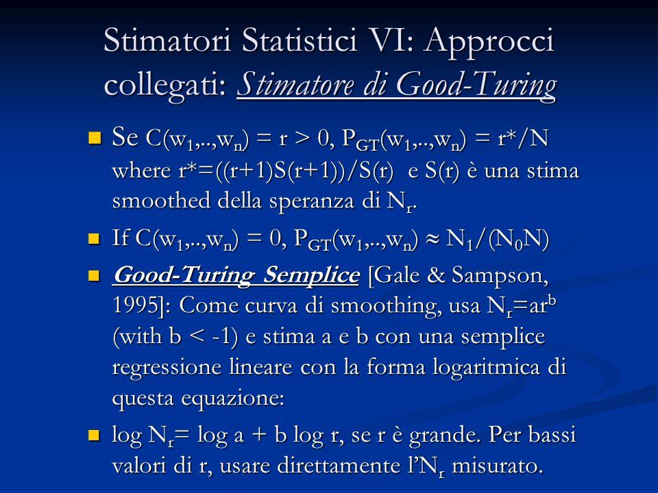 Stimatori Statistici VI: Approcci collegati: Stimatore di Good-Turing Se C(w 1,..,w n ) = r > 0, P GT (w 1,..,w n ) = r*/N where r*=((r+1)S(r+1))/S(r) e S(r) è una stima smoothed della speranza di N r.