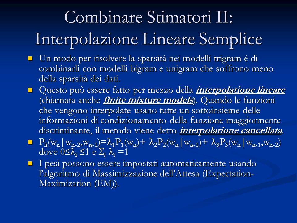 Combinare Stimatori II: Interpolazione Lineare Semplice Un modo per risolvere la sparsità nei modelli trigram è di combinarli con modelli bigram e uni