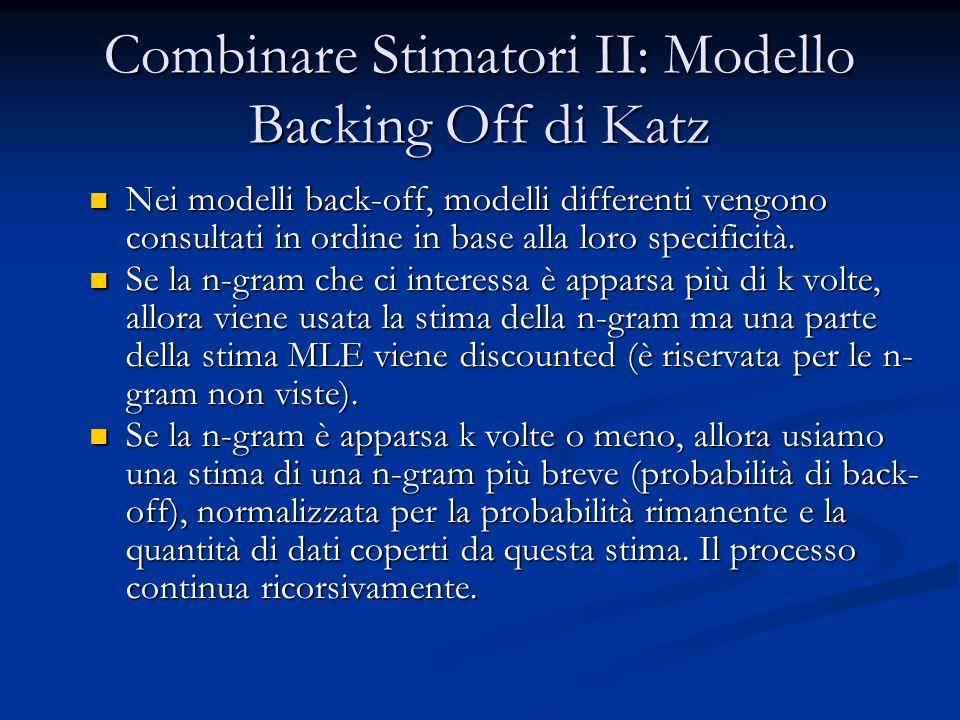 Combinare Stimatori II: Modello Backing Off di Katz Nei modelli back-off, modelli differenti vengono consultati in ordine in base alla loro specificit