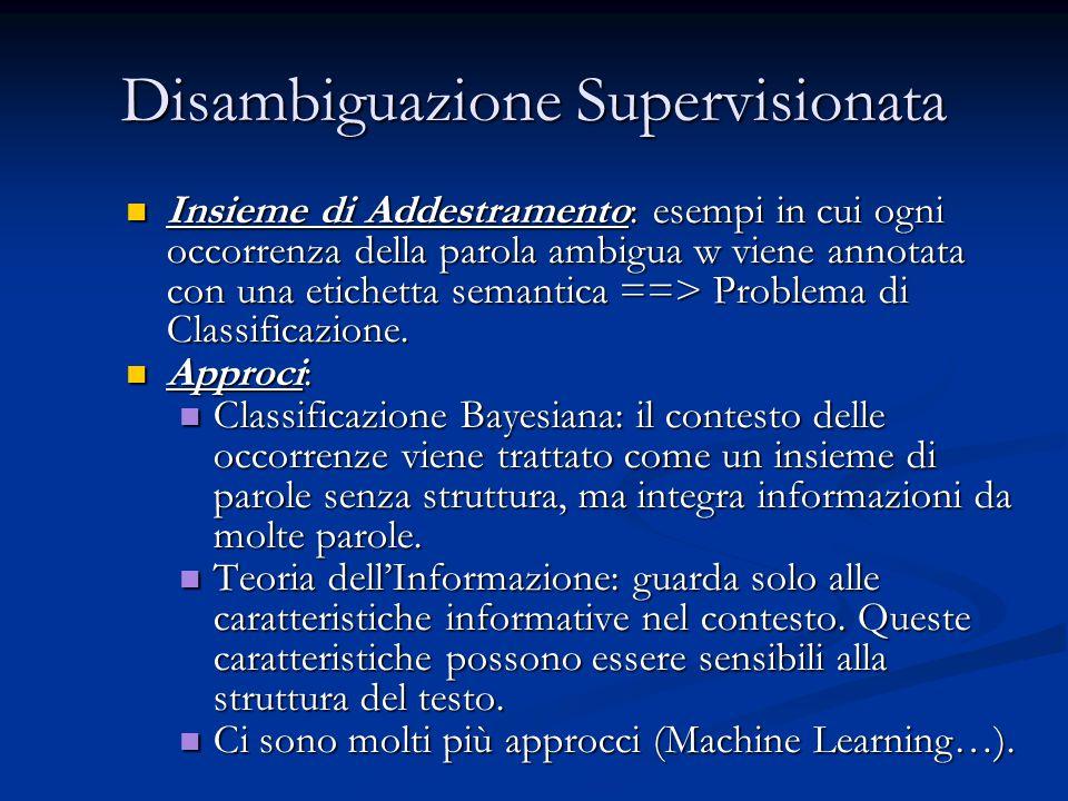 Disambiguazione Supervisionata Insieme di Addestramento: esempi in cui ogni occorrenza della parola ambigua w viene annotata con una etichetta semantica ==> Problema di Classificazione.