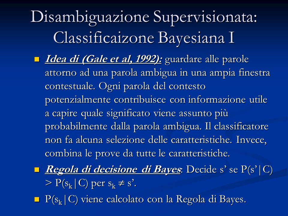 Disambiguazione Supervisionata: Classificaizone Bayesiana I Idea di (Gale et al, 1992): guardare alle parole attorno ad una parola ambigua in una ampia finestra contestuale.