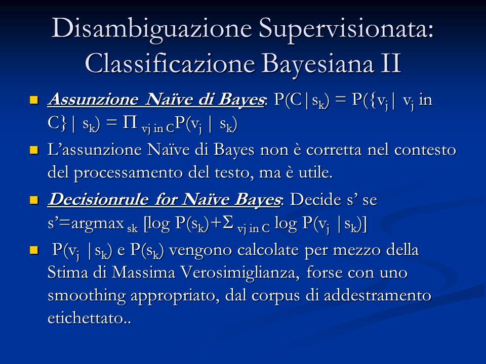 Disambiguazione Supervisionata: Classificazione Bayesiana II Assunzione Naïve di Bayes: P(C|s k ) = P({v j | v j in C}| s k ) =  vj in C P(v j | s k ) Assunzione Naïve di Bayes: P(C|s k ) = P({v j | v j in C}| s k ) =  vj in C P(v j | s k ) L'assunzione Naïve di Bayes non è corretta nel contesto del processamento del testo, ma è utile.