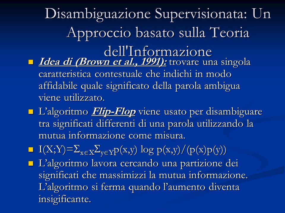 Disambiguazione Supervisionata: Un Approccio basato sulla Teoria dell Informazione Idea di (Brown et al., 1991): trovare una singola caratteristica contestuale che indichi in modo affidabile quale significato della parola ambigua viene utilizzato.