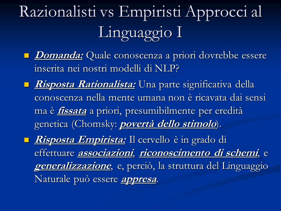 Razionalisti vs Empiristi Approcci al Linguaggio I Domanda: Quale conoscenza a priori dovrebbe essere inserita nei nostri modelli di NLP? Domanda: Qua