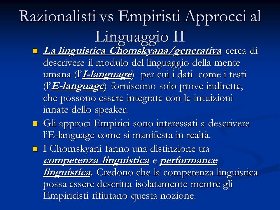 Razionalisti vs Empiristi Approcci al Linguaggio II La linguistica Chomskyana/generativa cerca di descrivere il modulo del linguaggio della mente umana (l'I-language) per cui i dati come i testi (l'E-language) forniscono solo prove indirette, che possono essere integrate con le intuizioni innate dello speaker.