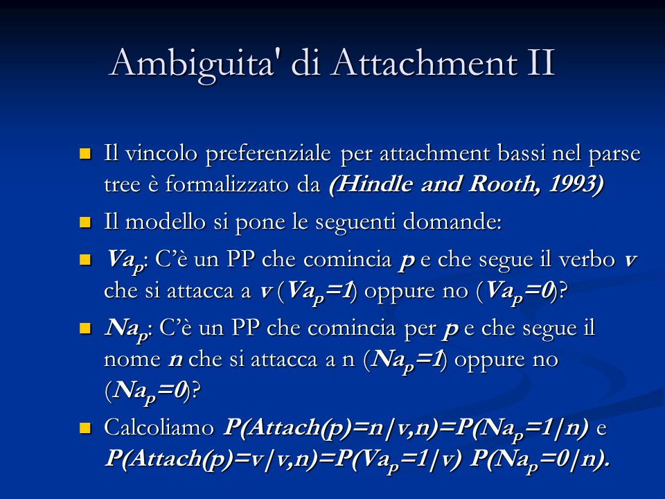 Ambiguita di Attachment II Il vincolo preferenziale per attachment bassi nel parse tree è formalizzato da (Hindle and Rooth, 1993) Il vincolo preferenziale per attachment bassi nel parse tree è formalizzato da (Hindle and Rooth, 1993) Il modello si pone le seguenti domande: Il modello si pone le seguenti domande: Va p : C'è un PP che comincia p e che segue il verbo v che si attacca a v (Va p =1) oppure no (Va p =0).