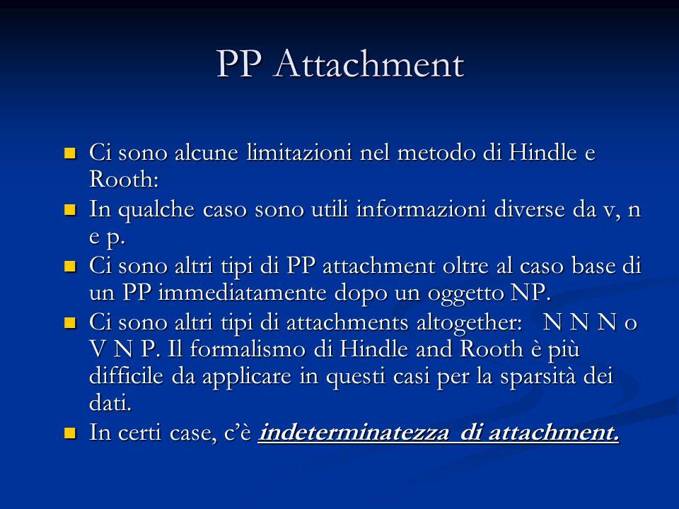 PP Attachment Ci sono alcune limitazioni nel metodo di Hindle e Rooth: Ci sono alcune limitazioni nel metodo di Hindle e Rooth: In qualche caso sono utili informazioni diverse da v, n e p.