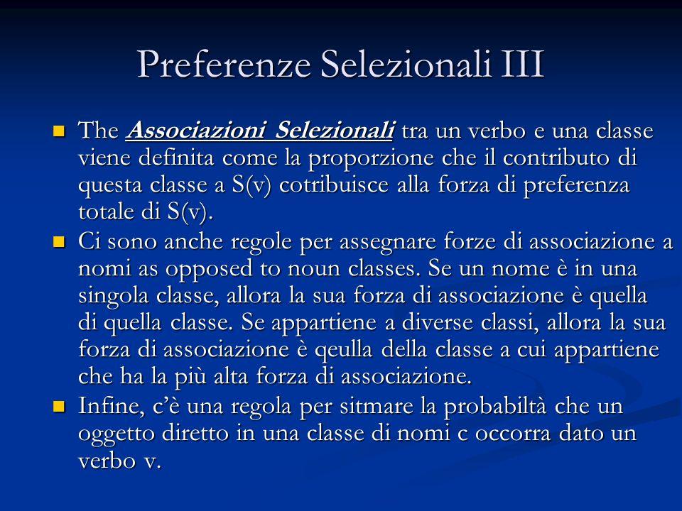 Preferenze Selezionali III The Associazioni Selezionali tra un verbo e una classe viene definita come la proporzione che il contributo di questa classe a S(v) cotribuisce alla forza di preferenza totale di S(v).