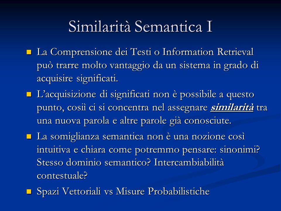 Similarità Semantica I La Comprensione dei Testi o Information Retrieval può trarre molto vantaggio da un sistema in grado di acquisire significati.