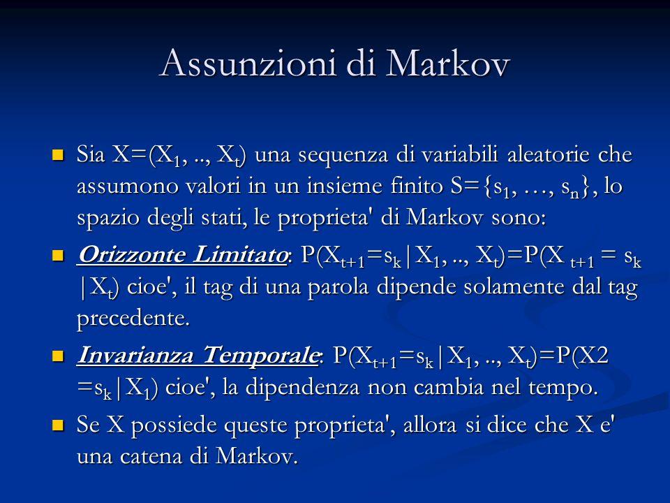 Assunzioni di Markov Sia X=(X 1,.., X t ) una sequenza di variabili aleatorie che assumono valori in un insieme finito S={s 1, …, s n }, lo spazio degli stati, le proprieta di Markov sono: Sia X=(X 1,.., X t ) una sequenza di variabili aleatorie che assumono valori in un insieme finito S={s 1, …, s n }, lo spazio degli stati, le proprieta di Markov sono: Orizzonte Limitato: P(X t+1 =s k |X 1,.., X t )=P(X t+1 = s k |X t ) cioe , il tag di una parola dipende solamente dal tag precedente.
