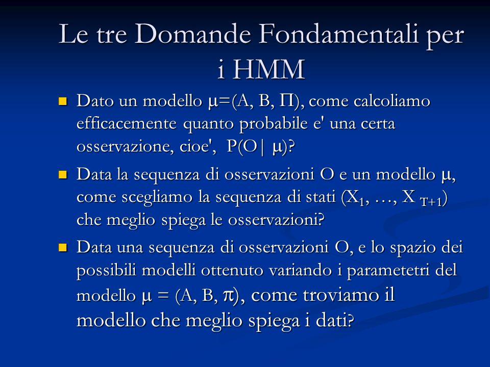 Le tre Domande Fondamentali per i HMM Dato un modello  =(A, B,  ), come calcoliamo efficacemente quanto probabile e' una certa osservazione, cioe',