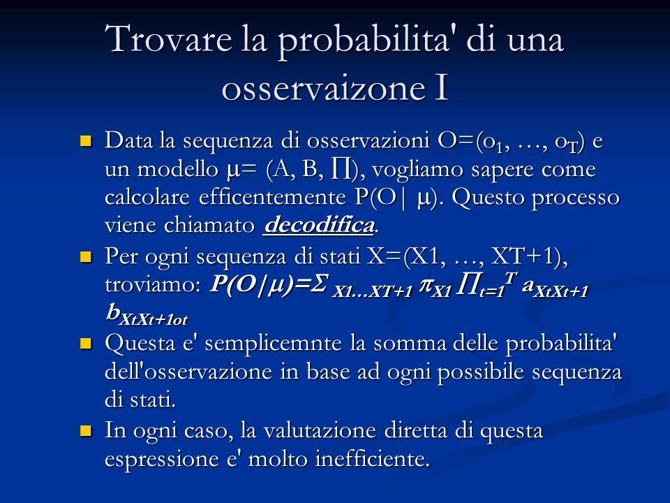 Trovare la probabilita' di una osservaizone I Data la sequenza di osservazioni O=(o 1, …, o T ) e un modello  = (A, B,  ), vogliamo sapere come calc