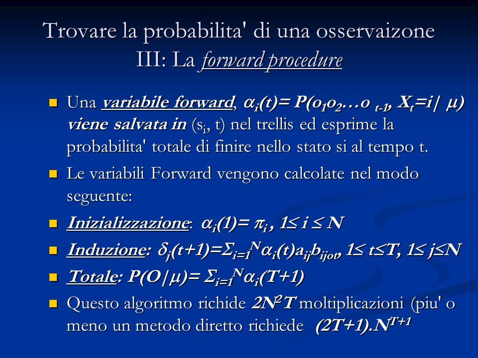Trovare la probabilita di una osservaizone III: La forward procedure Una variabile forward,  i (t)= P(o 1 o 2 …o t-1, X t =i|  ) viene salvata in (s i, t) nel trellis ed esprime la probabilita totale di finire nello stato si al tempo t.