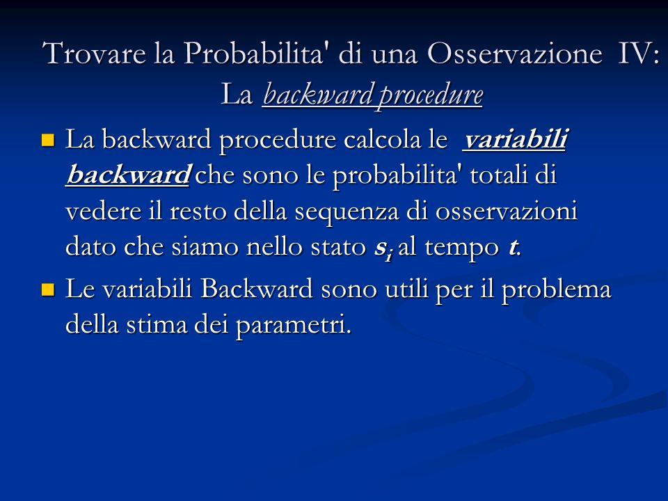 Trovare la Probabilita di una Osservazione IV: La backward procedure La backward procedure calcola le variabili backward che sono le probabilita totali di vedere il resto della sequenza di osservazioni dato che siamo nello stato s i al tempo t.