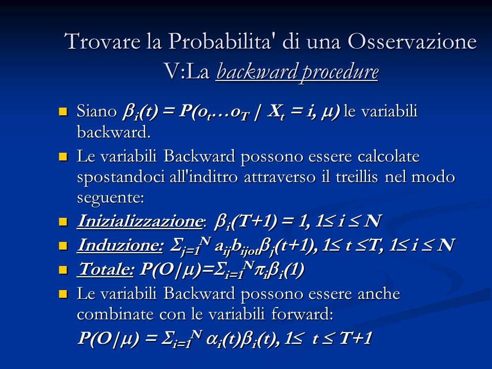 Trovare la Probabilita di una Osservazione V:La backward procedure Siano  i (t) = P(o t …o T | X t = i,  ) le variabili backward.
