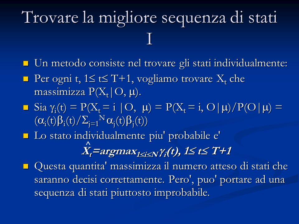 Trovare la migliore sequenza di stati I Un metodo consiste nel trovare gli stati individualmente: Un metodo consiste nel trovare gli stati individualmente: Per ogni t, 1  t  T+1, vogliamo trovare X t che massimizza P(X t |O,  ).