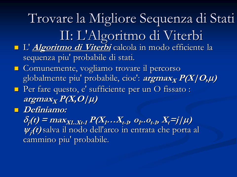Trovare la Migliore Sequenza di Stati II: L Algoritmo di Viterbi L Algoritmo di Viterbi calcola in modo efficiente la sequenza piu probabile di stati.