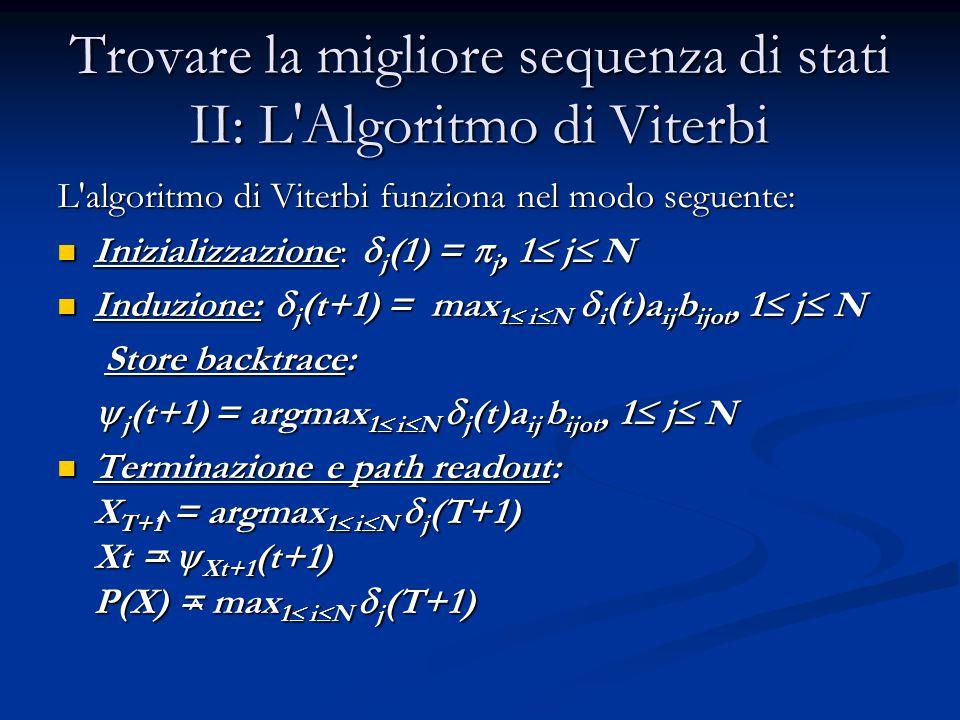 Trovare la migliore sequenza di stati II: L Algoritmo di Viterbi L algoritmo di Viterbi funziona nel modo seguente: Inizializzazione:  j (1) =  j, 1  j  N Inizializzazione:  j (1) =  j, 1  j  N Induzione:  j (t+1) = max 1  i  N  i (t)a ij b ijot, 1  j  N Induzione:  j (t+1) = max 1  i  N  i (t)a ij b ijot, 1  j  N Store backtrace: Store backtrace:  j (t+1) = argmax 1  i  N  j (t)a ij b ijot, 1  j  N  j (t+1) = argmax 1  i  N  j (t)a ij b ijot, 1  j  N Terminazione e path readout: X T+1 = argmax 1  i  N  j (T+1) Xt =  Xt+1 (t+1) P(X) = max 1  i  N  j (T+1) Terminazione e path readout: X T+1 = argmax 1  i  N  j (T+1) Xt =  Xt+1 (t+1) P(X) = max 1  i  N  j (T+1) ^ ^ ^