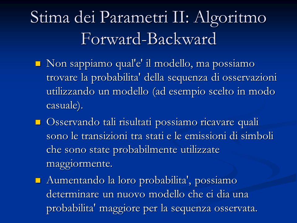 Stima dei Parametri II: Algoritmo Forward-Backward Non sappiamo qual e il modello, ma possiamo trovare la probabilita della sequenza di osservazioni utilizzando un modello (ad esempio scelto in modo casuale).