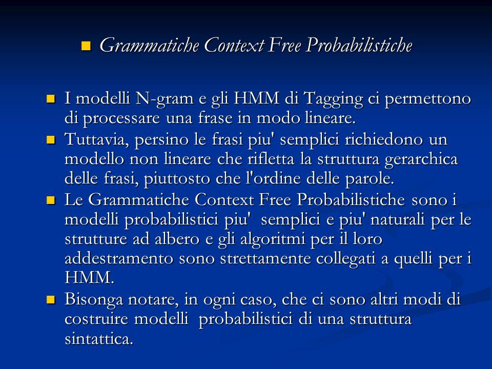 Grammatiche Context Free Probabilistiche Grammatiche Context Free Probabilistiche I modelli N-gram e gli HMM di Tagging ci permettono di processare una frase in modo lineare.