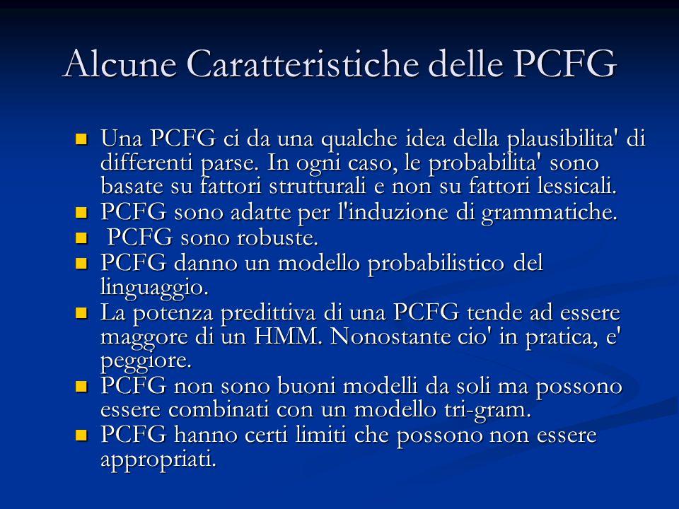 Alcune Caratteristiche delle PCFG Una PCFG ci da una qualche idea della plausibilita' di differenti parse. In ogni caso, le probabilita' sono basate s
