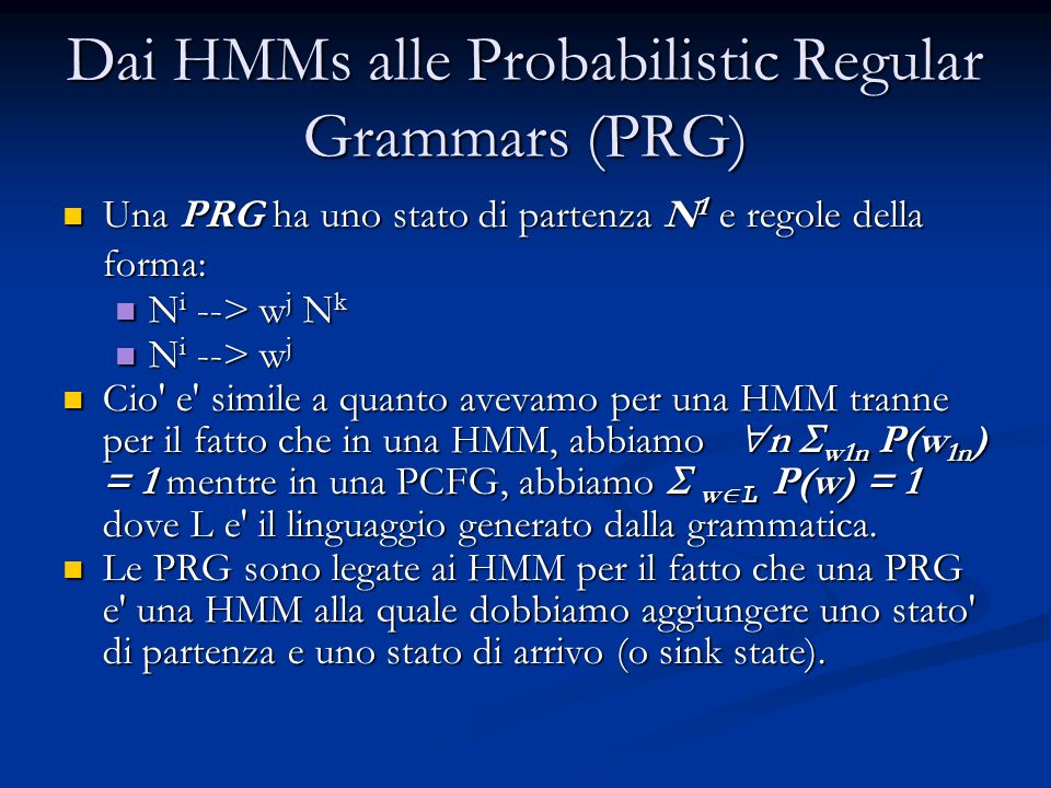 Dai HMMs alle Probabilistic Regular Grammars (PRG) Una PRG ha uno stato di partenza N 1 e regole della forma: Una PRG ha uno stato di partenza N 1 e regole della forma: N i --> w j N k N i --> w j N k N i --> w j N i --> w j Cio e simile a quanto avevamo per una HMM tranne per il fatto che in una HMM, abbiamo  n  w1n P(w 1n ) = 1 mentre in una PCFG, abbiamo  w  L P(w) = 1 dove L e il linguaggio generato dalla grammatica.