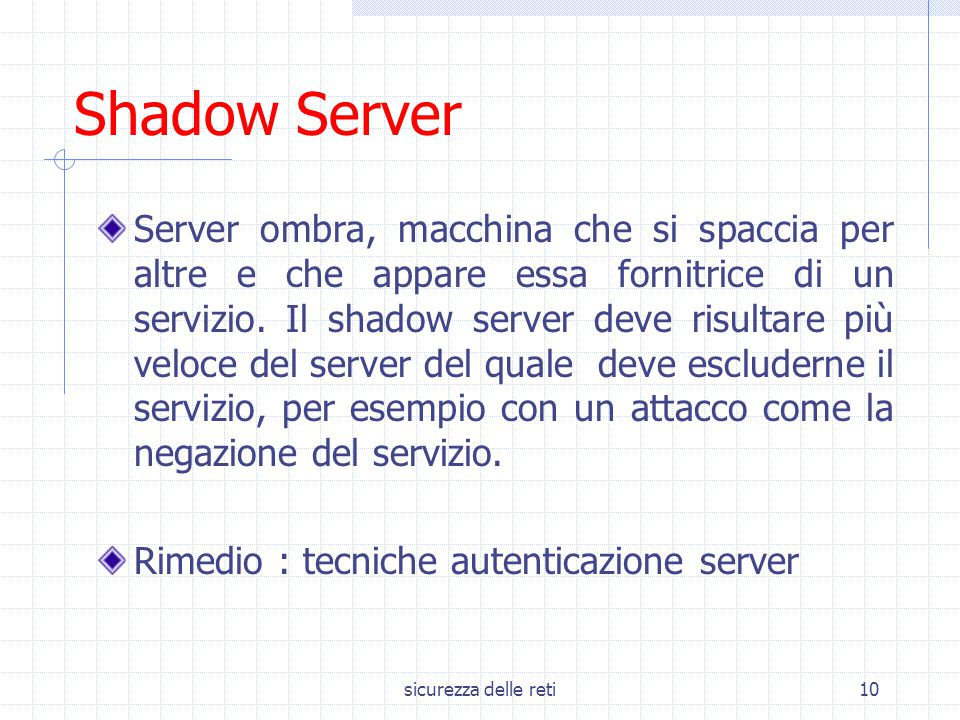 sicurezza delle reti10 Shadow Server Server ombra, macchina che si spaccia per altre e che appare essa fornitrice di un servizio. Il shadow server dev