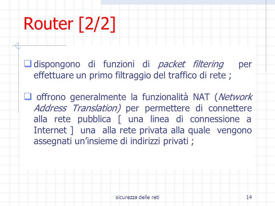 sicurezza delle reti14 Router [2/2]  dispongono di funzioni di packet filtering per effettuare un primo filtraggio del traffico di rete ;  offrono g