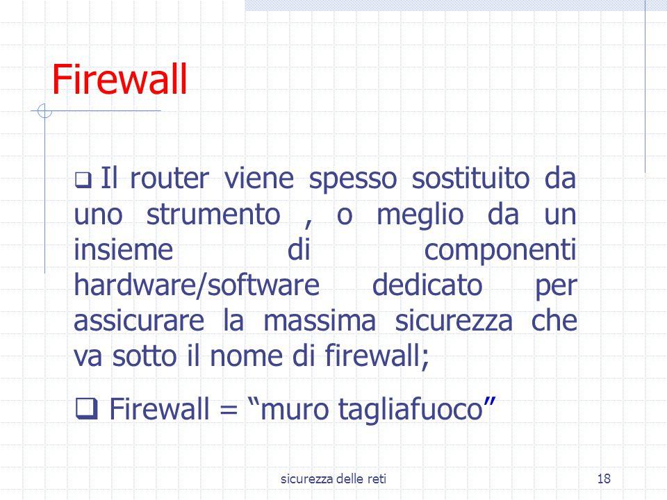 sicurezza delle reti18 Firewall  Il router viene spesso sostituito da uno strumento, o meglio da un insieme di componenti hardware/software dedicato