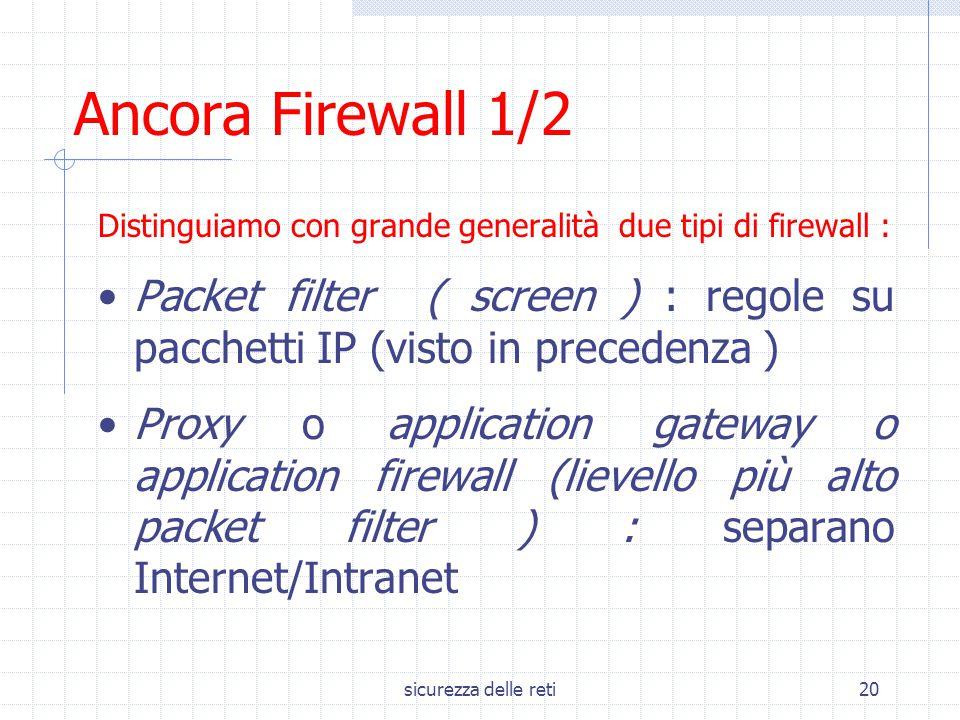 sicurezza delle reti20 Ancora Firewall 1/2 Distinguiamo con grande generalità due tipi di firewall : Packet filter ( screen ) : regole su pacchetti IP