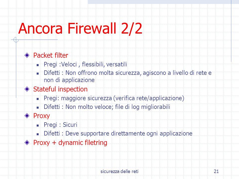 sicurezza delle reti21 Ancora Firewall 2/2 Packet filter Pregi :Veloci, flessibili, versatili Difetti : Non offrono molta sicurezza, agiscono a livell