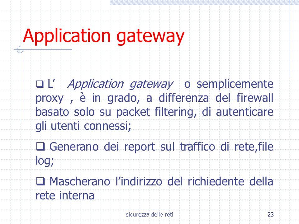 sicurezza delle reti23 Application gateway  L' Application gateway o semplicemente proxy, è in grado, a differenza del firewall basato solo su packet