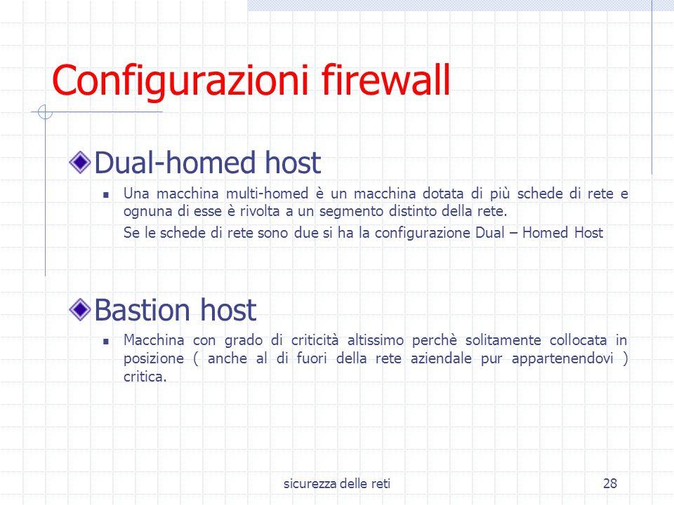 sicurezza delle reti28 Configurazioni firewall Dual-homed host Una macchina multi-homed è un macchina dotata di più schede di rete e ognuna di esse è