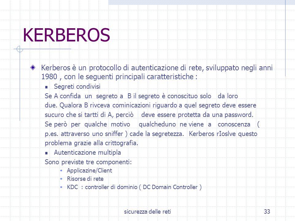 sicurezza delle reti33 KERBEROS Kerberos è un protocollo di autenticazione di rete, sviluppato negli anni 1980, con le seguenti principali caratterist