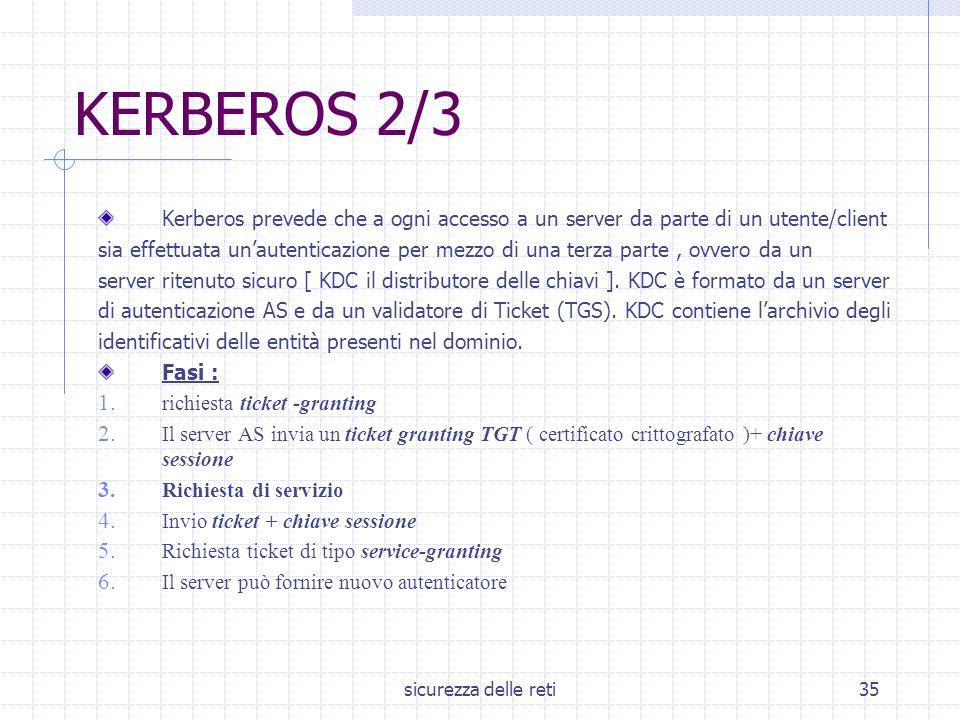sicurezza delle reti35 KERBEROS 2/3 Kerberos prevede che a ogni accesso a un server da parte di un utente/client sia effettuata un'autenticazione per