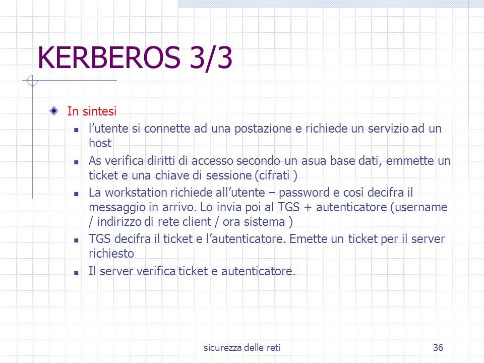 sicurezza delle reti36 KERBEROS 3/3 In sintesi l'utente si connette ad una postazione e richiede un servizio ad un host As verifica diritti di accesso