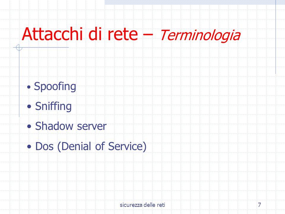 sicurezza delle reti7 Attacchi di rete – Terminologia Spoofing Sniffing Shadow server Dos (Denial of Service)