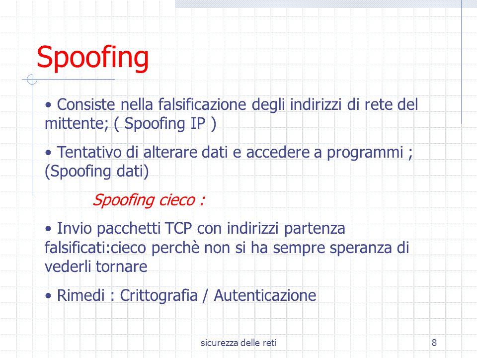 sicurezza delle reti8 Spoofing Consiste nella falsificazione degli indirizzi di rete del mittente; ( Spoofing IP ) Tentativo di alterare dati e accede