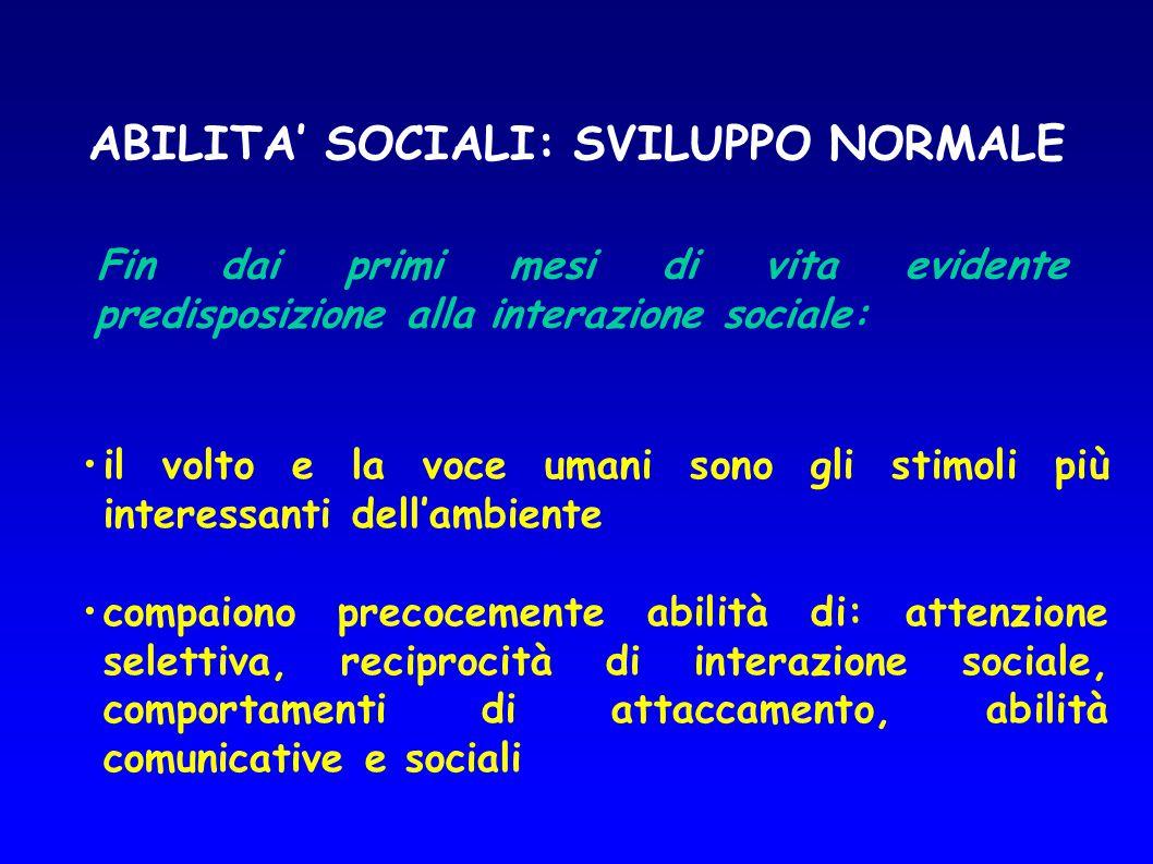 ABILITA' SOCIALI: SVILUPPO NORMALE Fin dai primi mesi di vita evidente predisposizione alla interazione sociale: il volto e la voce umani sono gli sti
