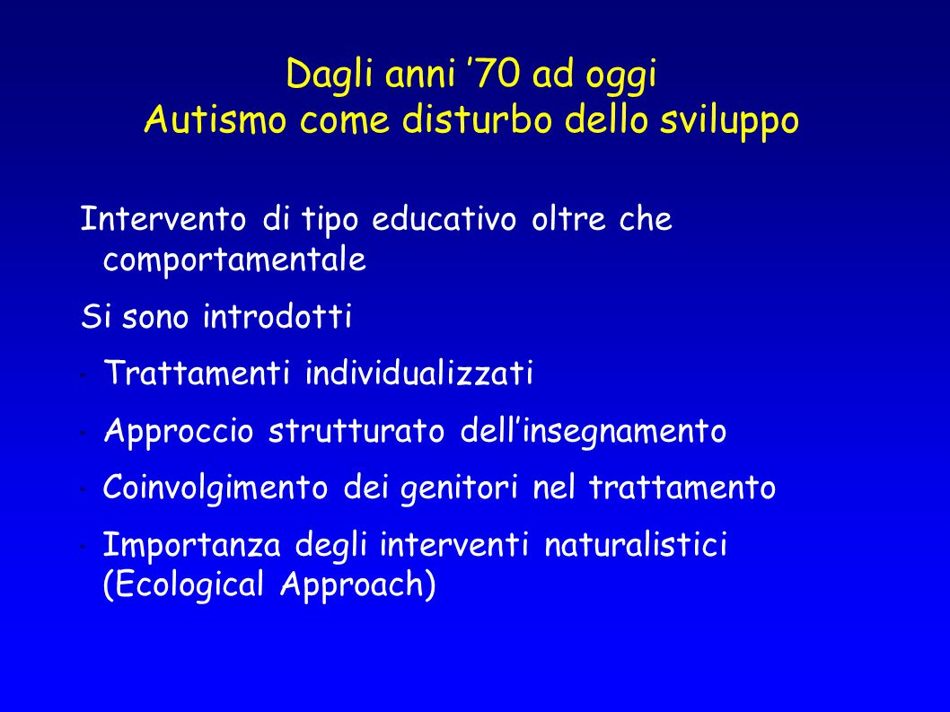 Dagli anni '70 ad oggi Autismo come disturbo dello sviluppo Intervento di tipo educativo oltre che comportamentale Si sono introdotti