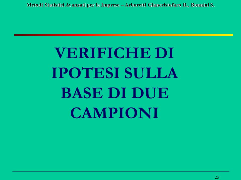 Metodi Statistici Avanzati per le Imprese – Arboretti Giancristofaro R., Bonnini S. 23 VERIFICHE DI IPOTESI SULLA BASE DI DUE CAMPIONI
