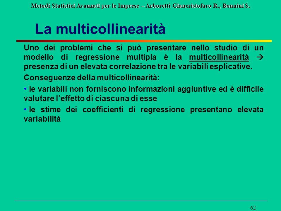 Metodi Statistici Avanzati per le Imprese – Arboretti Giancristofaro R., Bonnini S. 62 La multicollinearità Uno dei problemi che si può presentare nel