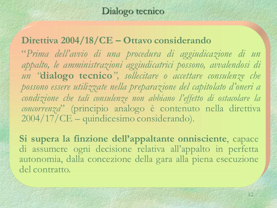 12 Dialogo tecnico Dialogo tecnico Direttiva 2004/18/CE – Ottavo considerando Prima dell'avvio di una procedura di aggiudicazione di un appalto, le amministrazioni aggiudicatrici possono, avvalendosi di un dialogo tecnico , sollecitare o accettare consulenze che possono essere utilizzate nella preparazione del capitolato d'oneri a condizione che tali consulenze non abbiano l'effetto di ostacolare la concorrenza (principio analogo è contenuto nella direttiva 2004/17/CE – quindicesimo considerando).